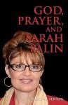 God, Prayer, and Sarah Palin or Sarah Palin and the Power of Prayer: The Power of Prayer and Sarah Palin - Kristina Benson