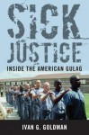 Sick Justice: Inside the American Gulag - Ivan G. Goldman