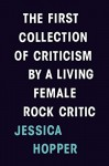 The First Collection of Criticism by a Living Female Rock Critic - Jessica Hopper