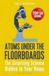 Atoms Under the Floorboards: The Surprising Science Hidden in Your Home - Chris Woodford