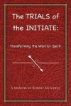 The Trials of the Initiate: Transforming the Warrior Spirit - Robert Mitchell