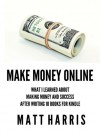 Make Money Online: What I Learned About Making Money and Success After Writing 10 Books for Kindle - Matt Harris
