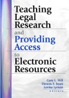 Teaching Legal Research and Providing Access to Electronic Resources - Gary Hill, Lovisa Lyman, Dennis S Sears