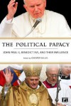 The Political Papacy: John Paul II, Benedictine XVI and Their Influence - Chester Gillis