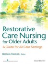 Restorative Care Nursing for Older Adults: A Guide For All Care Settings, Second Edition (Springer Series on Geriatric Nursing) - Elizabeth Galik PhD Crnp, Ingrid Pretzer-Aboff PhD Rn, Barbara Resnick, Rn PhD Marie Boltz