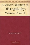 A Select Collection of Old English Plays Volume 14 of 15 - Robert Dodsley, William Carew Hazlitt