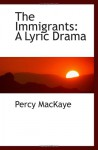The Immigrants: A Lyric Drama - Percy MacKaye