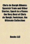 Chris de Burgh Albums: Spanish Train and Other Stories, Spark to a Flame: the Very Best of Chris de Burgh, Footsteps, the Ultimate Collection - Books LLC