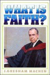 What is Faith? - J. Gresham Machen