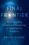Final Frontier: The Pioneering Science and Technology of Exploring the Universe - Brian Clegg