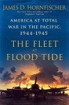 The Fleet at Flood Tide: America at Total War in the Pacific, 1944-1945 - James D. Hornfischer