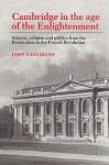 Cambridge in the Age of the Enlightenment: Science, Religion and Politics from the Restoration to the French Revolution - John Gascoigne
