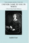 I Never Came to You in White: A Novel About Emily Dickinson - Judith Farr