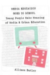 Media Education Goes to School: Young People Make Meaning of Media & Urban Education - Allison Butler