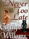Never Too Late - Caitlyn Willows