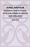 King Arthur - Historical and Mythical - With the Legend of Arthur and Gorlagon - John Rhys