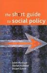 The Short Guide to Social Policy - John Hudson, Stuart Lowe, Stefan Kuhner