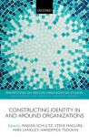 Constructing Identity in and Around Organizations - Majken Schultz, Steve Maguire, Ann Langley, Haridimos Tsoukas