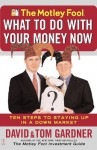 The Motley Fool What to Do with Your Money Now: Ten Steps to Staying Up in a Down Market - David Gardner, Tom Gardner