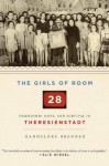 The Girls of Room 28: Friendship, Hope, and Survival in Theresienstadt - Hannelore Brenner