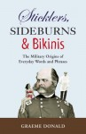 Sticklers, Sideburns and Bikinis: The Military Origins of Everyday Words and Phrases - Graeme Donald