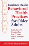 Evidence-Based Behavioral Health Practices for Older Adults: A Guide to Implementation - Sue E. Levkoff, Hongtu Chen, Jane Fisher, John McIntyre, ScD Sue E. Levkoff