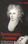 Revolutionary Feminism: The Mind and Career of Mary Wollstonecraft - Gary Kelly