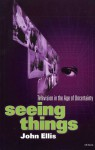 Seeing Things: Television in the Age of Uncertainty - John Ellis