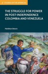 The Struggle for Power in Post-Independence Colombia and Venezuela (Studies of the Americas) - Matthew Brown