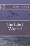 The Life I Wanted - Elizabeth King