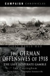 The German Offensives of 1918: Campaign Chronicle Series - The Last Desperate Gamble - Ian Passingham