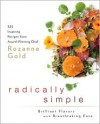 Radically Simple: Brilliant Flavors with Breathtaking Ease: 325 Inspiring Recipes from Award-Winning Chef Rozanne Gold - Rozanne Gold