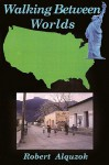 Walking Between Worlds: A Novel of an American in Mexico - Robert Alquzok