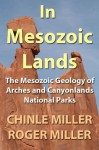 In Mesozoic Lands: The Mesozoic Geology of Arches and Canyonlands National Parks - Chinle Miller, Roger Miller