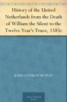 History of the United Netherlands from the Death of William the Silent to the Twelve Year's Truce, 1585c - John Lothrop Motley
