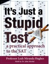 It's Just A Stupid Test: A Practical Approach to the SAT - Leah Miranda Hughes