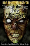 Through The Eyes Of The Undead: A Zombie Anthology - Robert Essig, Carey Burns