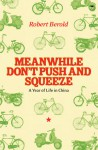 Meanwhile Don't Push and Squeeze: A Year of Life in China - Robert Berold