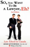 So, You Want to Be a Lawyer, Eh? Law School in Canada, 2nd Edition - Adam Letourneau