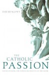 The Catholic Passion: Rediscovering the Power and Beauty of the Faith - David Scott