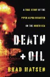 Death and Oil: A True Story of the Piper Alpha Disaster on the North Sea - Brad Matsen