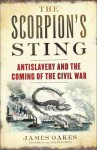 The Scorpion's Sting: Antislavery and the Coming of the Civil War - James Oakes