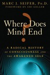 Where Does Mind End?: A Radical History of Consciousness and the Awakened Self - Marc Seifer, Uri Geller