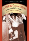 The Cowboy and the Cross: The Bill Watts Story: Rebellion, Wrestling and Redemption - Bill Watts, Scott A. Williams, Scott Williams