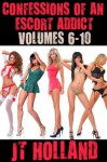 Confessions of an Escort Addict: Volumes 6-10 - JT Holland