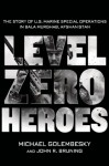 Level Zero Heroes: The Story of U.S. Marine Special Operations in Bala Murghab, Afghanistan - Michael Golembesky, John R. Bruning
