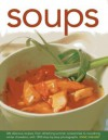 Soups: 300 Delicious Recipes, from Refreshing Summer Consommes to Nourishing Winter Chowders, with 1200 Step-By-Step Photographs - Anne Sheasby