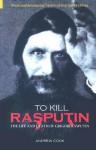 To Kill Rasputin: The Life and Death of Gregori Rasputin - Andrew Cook