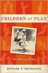 Children at Play: An American History - Howard Chudacoff