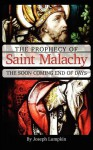 The Prophecy of Saint Malachy: The Soon Coming End of Days - Joseph B. Lumpkin